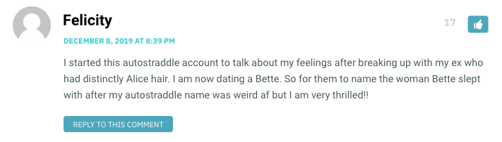 I started this autostraddle account to talk about my feelings after breaking up with my ex who had distinctly Alice hair. I am now dating a Bette. So for them to name the woman Bette slept with after my autostraddle name was weird af but I am very thrilled!!