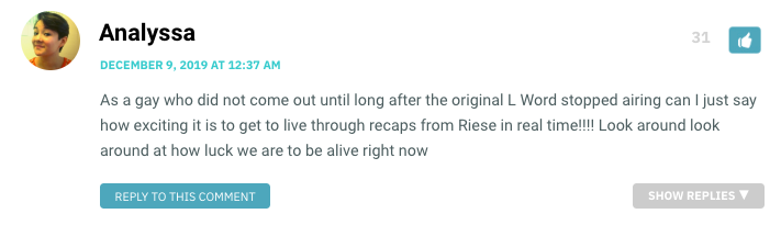 As a gay who did not come out until long after the original L Word stopped airing can I just say how exciting it is to get to live through recaps from Riese in real time!!!! Look around look around at how luck we are to be alive right now