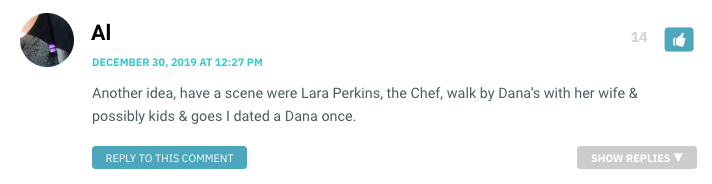 Another idea, have a scene were Lara Perkins, the Chef, walk by Dana's with her wife & possibly kids & goes I dated a Dana once.