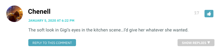 The soft look in Gigi's eyes in the kitchen scene…I'd give her whatever she wanted.