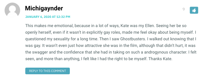 This makes me emotional, because in a lot of ways, Kate was my Ellen. Seeing her be so openly herself, even if it wasn't in explicitly gay roles, made me feel okay about being myself. I questioned my sexuality for a long time. Then I saw Ghostbusters. I walked out knowing that I was gay. It wasn't even just how attractive she was in the film, although that didn't hurt, it was the swagger and the confidence that she had in taking on such a androgynous character. I felt seen, and more than anything, I felt like I had the right to be myself. Thanks Kate.