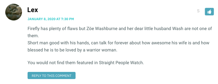 Firefly has plenty of flaws but Zöe Washburne and her dear little husband Wash are not one of them. Short man good with his hands, can talk for forever about how awesome his wife is and how blessed he is to be loved by a warrior woman. You would not find them featured in Straight People Watch.