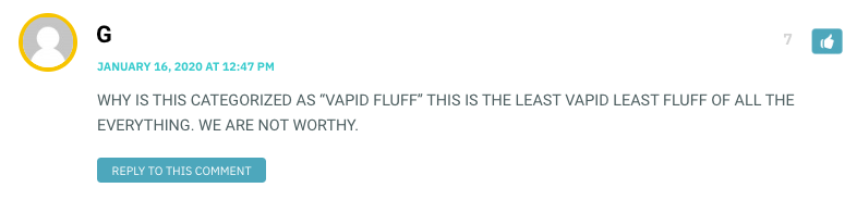 "WHY IS THIS CATEGORIZED AS ""VAPID FLUFF"" THIS IS THE LEAST VAPID LEAST FLUFF OF ALL THE EVERYTHING. WE ARE NOT WORTHY."