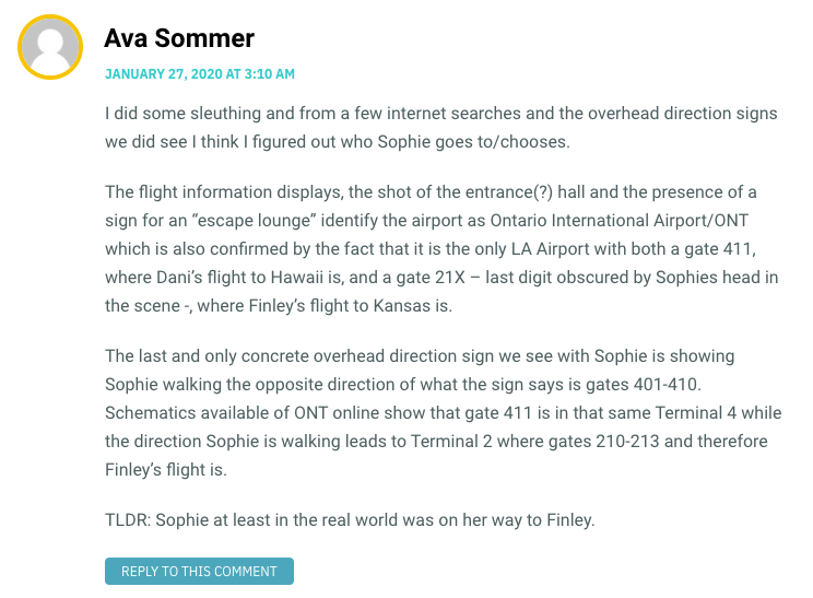 """I did some sleuthing and from a few internet searches and the overhead direction signs we did see I think I figured out who Sophie goes to/chooses. The flight information displays, the shot of the entrance(?) hall and the presence of a sign for an """"escape lounge"""" identify the airport as Ontario International Airport/ONT which is also confirmed by the fact that it is the only LA Airport with both a gate 411, where Dani's flight to Hawaii is, and a gate 21X – last digit obscured by Sophies head in the scene -, where Finley's flight to Kansas is. The last and only concrete overhead direction sign we see with Sophie is showing Sophie walking the opposite direction of what the sign says is gates 401-410. Schematics available of ONT online show that gate 411 is in that same Terminal 4 while the direction Sophie is walking leads to Terminal 2 where gates 210-213 and therefore Finley's flight is. TLDR: Sophie at least in the real world was on her way to Finley."""