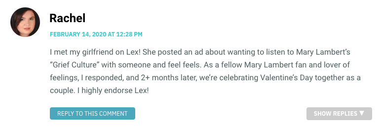 """I met my girlfriend on Lex! She posted an ad about wanting to listen to Mary Lambert's """"Grief Culture"""" with someone and feel feels. As a fellow Mary Lambert fan and lover of feelings, I responded, and 2+ months later, we're celebrating Valentine's Day together as a couple. I highly endorse Lex!"""