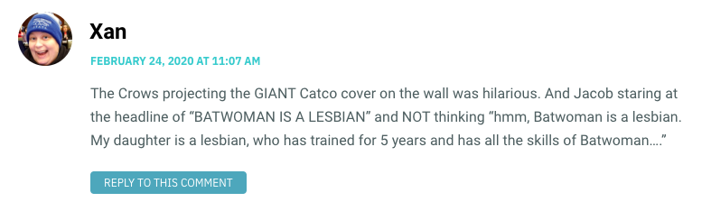 "The Crows projecting the GIANT Catco cover on the wall was hilarious. And Jacob staring at the headline of ""BATWOMAN IS A LESBIAN"" and NOT thinking ""hmm, Batwoman is a lesbian. My daughter is a lesbian, who has trained for 5 years and has all the skills of Batwoman…."""