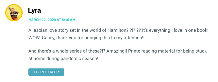 A lesbian love story set in the world of Hamilton?!?!?!?? It's everything I love in one book!! WOW. Casey, thank you for bringing this to my attention!! And there's a whole series of these?!? Amazing!! Prime reading material for being stuck at home during pandemic season!