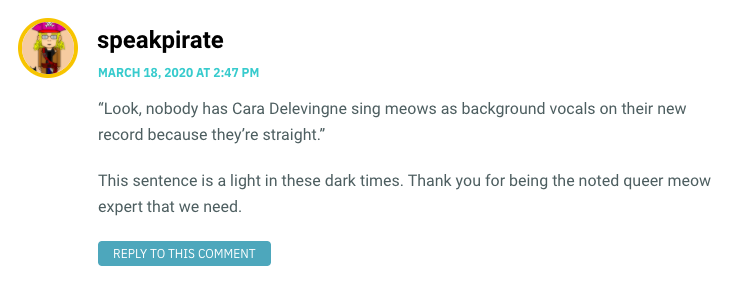 """""""Look, nobody has Cara Delevingne sing meows as background vocals on their new record because they're straight."""" This sentence is a light in these dark times. Thank you for being the noted queer meow expert that we need."""