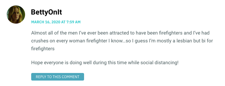Almost all of the men I've ever been attracted to have been firefighters and I've had crushes on every woman firefighter I know…so I guess I'm mostly a lesbian but bi for firefighters Hope everyone is doing well during this time while social distancing!