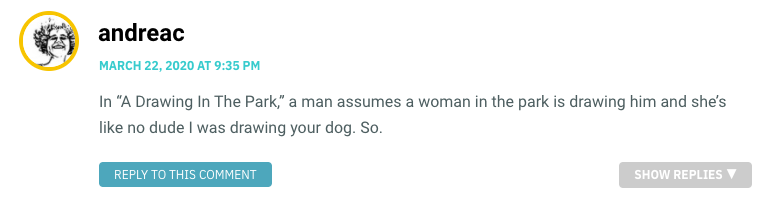 """In """"A Drawing In The Park,"""" a man assumes a woman in the park is drawing him and she's like no dude I was drawing your dog. So."""