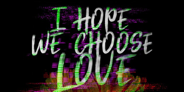 i hope we choose love
