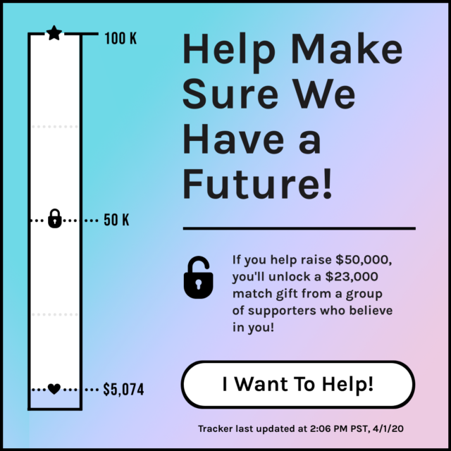 Tracker Copy Help Make Sure Autostraddle Has A Future! $5,074 Donated of our $100,000 Goal! If you help raise $50,000, you'll unlock a $23,000 match gift. Button: I want to help! Tracker last updated at 2:06 PM PST, 4/1/20