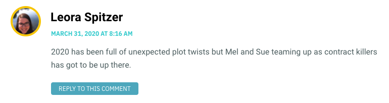 2020 has been full of unexpected plot twists but Mel and Sue teaming up as contract killers has got to be up there.