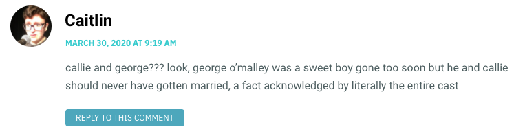callie and george??? look, george o'malley was a sweet boy gone too soon but he and callie should never have gotten married, a fact acknowledged by literally the entire cast