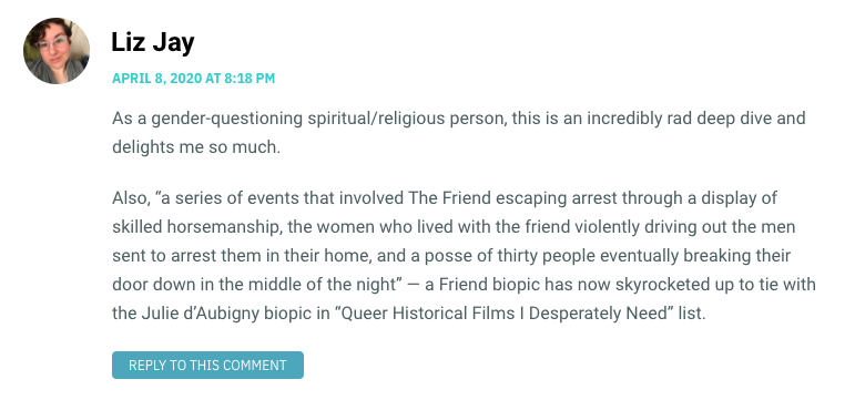 "As a gender-questioning spiritual/religious person, this is an incredibly rad deep dive and delights me so much. Also, ""a series of events that involved The Friend escaping arrest through a display of skilled horsemanship, the women who lived with the friend violently driving out the men sent to arrest them in their home, and a posse of thirty people eventually breaking their door down in the middle of the night"" — a Friend biopic has now skyrocketed up to tie with the Julie d'Aubigny biopic in ""Queer Historical Films I Desperately Need"" list."