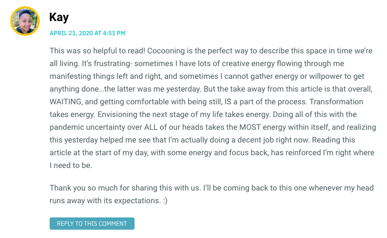This was so helpful to read! Cocooning is the perfect way to describe this space in time we're all living. It's frustrating- sometimes I have lots of creative energy flowing through me manifesting things left and right, and sometimes I cannot gather energy or willpower to get anything done…the latter was me yesterday. But the take away from this article is that overall, WAITING, and getting comfortable with being still, IS a part of the process. Transformation takes energy. Envisioning the next stage of my life takes energy. Doing all of this with the pandemic uncertainty over ALL of our heads takes the MOST energy within itself, and realizing this yesterday helped me see that I'm actually doing a decent job right now. Reading this article at the start of my day, with some energy and focus back, has reinforced I'm right where I need to be. Thank you so much for sharing this with us. I'll be coming back to this one whenever my head runs away with its expectations. :)