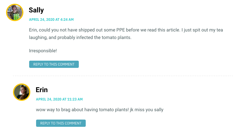 Erin, could you not have shipped out some PPE before we read this article. I just spit out my tea laughing, and probably infected the tomato plants. Irresponsible!