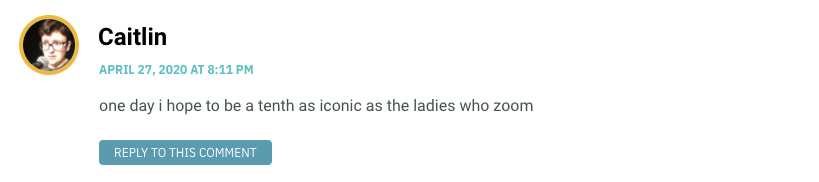 one day i hope to be a tenth as iconic as the ladies who zoom