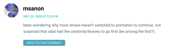 been wondering why more shows haven't switched to animation to continue. not surprised that odat had the creativity/bravery to go first (be among the first?).