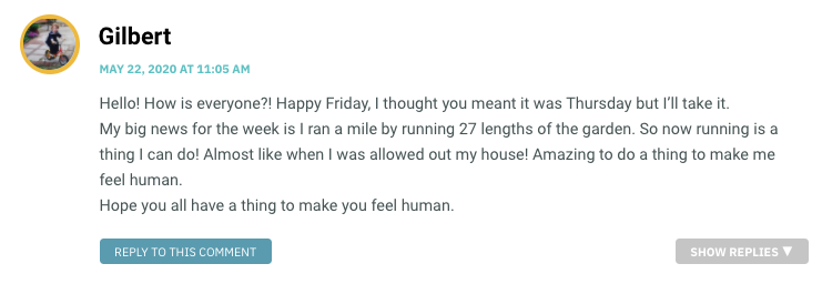 Hello! How is everyone?! Happy Friday, I thought you meant it was Thursday but I'll take it. My big news for the week is I ran a mile by running 27 lengths of the garden. So now running is a thing I can do! Almost like when I was allowed out my house! Amazing to do a thing to make me feel human. Hope you all have a thing to make you feel human.