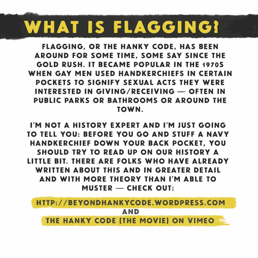 What is flagging? Flagging, or the hanky code, has been around for some time, some say since the gold rush. It became popular in the 1970s when gay men used handkerchiefs in certain pockets to signal sexual acts they were interested in giving/receiving, often in public parks or bathrooms or around the town. I'm not a history expert and I'm just going to tell you: before you go and stuff a navy handkerchief down your back pocket, you should try to read up on our history a little bit. There are folks who have already written about this and in greater detail and with more theory than I'm able to muster — check out: http:beyondhankycode.wordpress.com and the hanky code [the movie] on vimeo