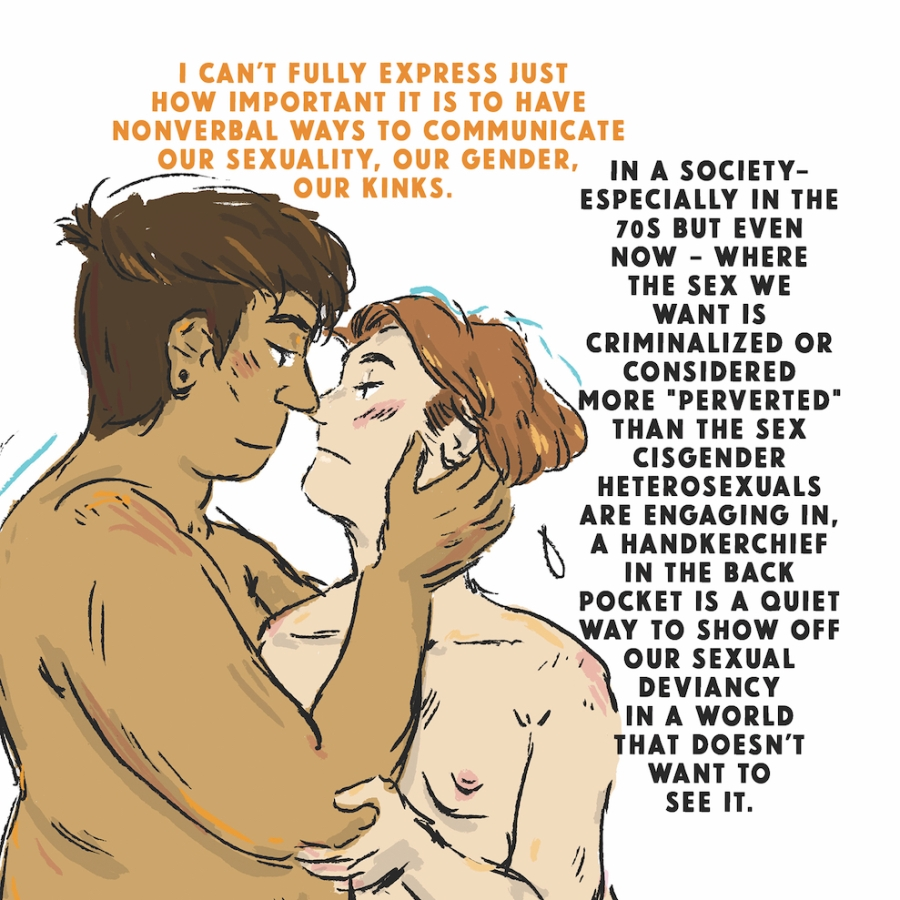I can't fully express how important it is to have nonverbal ways to communicate our sexuality, our gender, our kinks. In a society - especially in the 70s but even now - where the sex we want is criminalized or considered more 'perverted' than the sex cisgender heterosexuals are engaging in, a handkerchief in the back pocket is a quiet way to show off our sexual deviancy in a world that doesn't want to see it.
