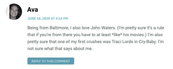 Being from Baltimore, I also love John Waters. (I'm pretty sure it's a rule that if you're from there you have to at least *like* his movies.) I'm also pretty sure that one of my first crushes was Traci Lords in Cry-Baby. I'm not sure what that says about me.