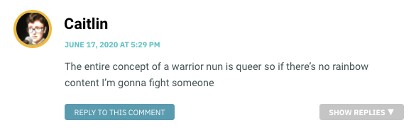 The entire concept of a warrior nun is queer so if there's no rainbow content I'm gonna fight someone