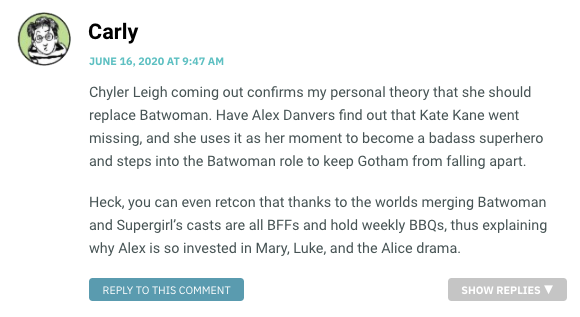 Chyler Leigh coming out confirms my personal theory that she should replace Batwoman. Have Alex Danvers find out that Kate Kane went missing, and she uses it as her moment to become a badass superhero and steps into the Batwoman role to keep Gotham from falling apart. Heck, you can even retcon that thanks to the worlds merging Batwoman and Supergirl's casts are all BFFs and hold weekly BBQs, thus explaining why Alex is so invested in Mary, Luke, and the Alice drama.
