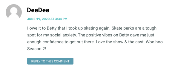 I owe it to Betty that I took up skating again. Skate parks are a tough spot for my social anxiety. The positive vibes on Betty gave me just enough confidence to get out there. Love the show & the cast. Woo hoo Season 2!