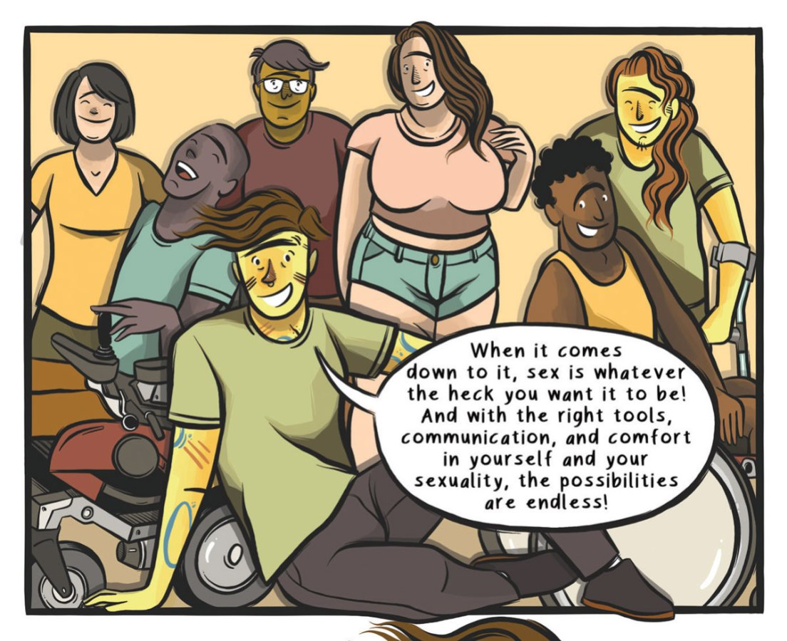 "A range of people, some using crutches or wheelchairs/power chairs, face the viewer, smiling and laughing; the author is seated in the foreground, saying ""When it comes down to it, sex is whatever the heck you want it to be! And with the right tools, communication, and comfort in yourself and your sexuality, the possibilities are endless!"""