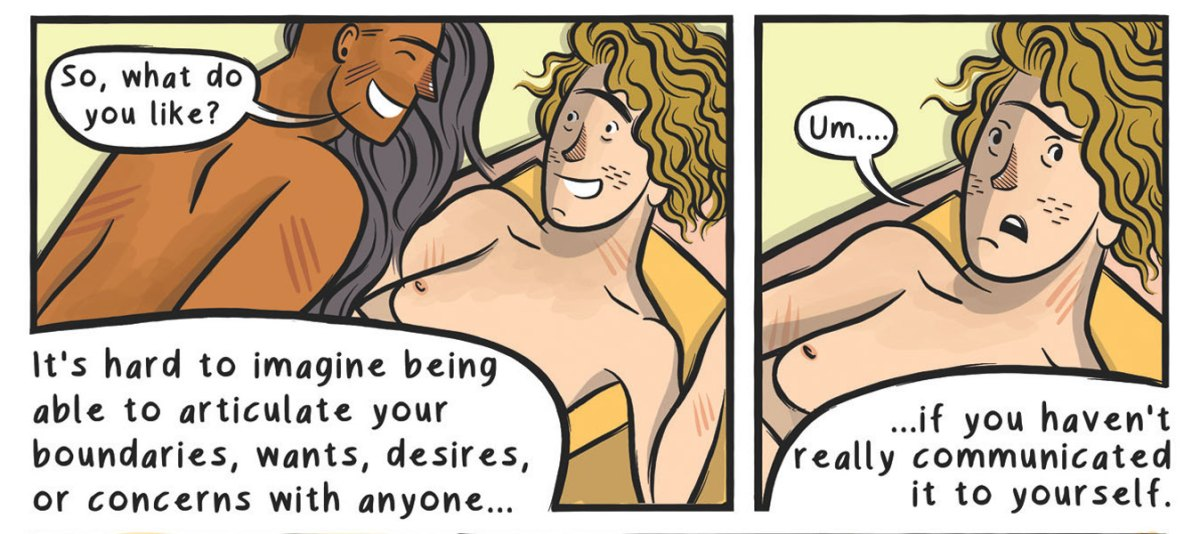 "Panel 1: A naked medium brown-skinned person with long black hair leans over the body of a naked light-skinned person, and asks, smiling, ""So, what do you like?"" In the lower left-hand corner, a caption reads: ""It's hard to imagine being able to articulate your boundaries, wants, desires, or concerns with anyone... if you haven't really communicated it to yourself."" Panel 2: A closeup on the reclined light-skinned person, whose expression now looks dismayed as they say ""Um..."""