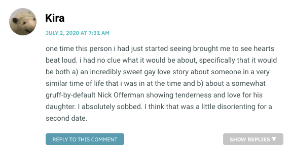 one time this person i had just started seeing brought me to see hearts beat loud. i had no clue what it would be about, specifically that it would be both a) an incredibly sweet gay love story about someone in a very similar time of life that i was in at the time and b) about a somewhat gruff-by-default Nick Offerman showing tenderness and love for his daughter. I absolutely sobbed. I think that was a little disorienting for a second date.