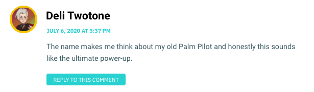 The name makes me think about my old Palm Pilot and honestly this sounds like the ultimate power-up.