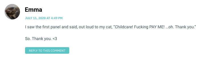 """I saw the first panel and said, out loud to my cat, """"Childcare! Fucking PAY ME! …oh. Thank you."""" So. Thank you. <3"""