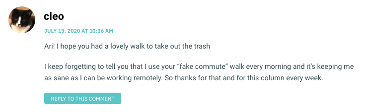 """Ari! I hope you had a lovely walk to take out the trash I keep forgetting to tell you that I use your """"fake commute"""" walk every morning and it's keeping me as sane as I can be working remotely. So thanks for that and for this column every week."""