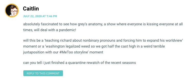 absolutely fascinated to see how grey's anatomy, a show where everyone is kissing everyone at all times, will deal with a pandemic! will this be a 'teaching richard about nonbinary pronouns and forcing him to expand his worldview' moment or a 'washington legalized weed so we got half the cast high in a weird terrible juxtaposition with our #MeToo storyline' moment can you tell i just finished a quarantine rewatch of the recent seasons