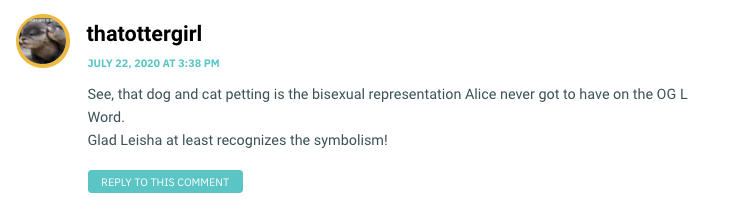 See, that dog and cat petting is the bisexual representation Alice never got to have on the OG L Word. Glad Leisha at least recognizes the symbolism!