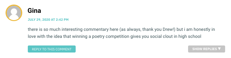there is so much interesting commentary here (as always, thank you Drew!) but i am honestly in love with the idea that winning a poetry competition gives you social clout in high school