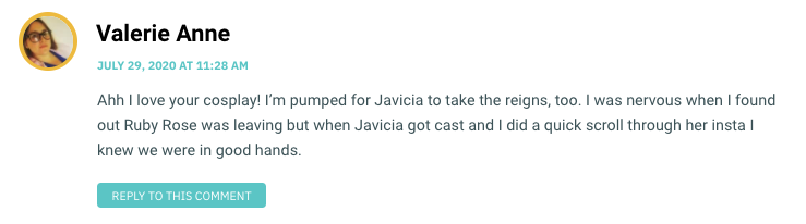 Ahh I love your cosplay! I'm pumped for Javicia to take the reigns, too. I was nervous when I found out Ruby Rose was leaving but when Javicia got cast and I did a quick scroll through her insta I knew we were in good hands.