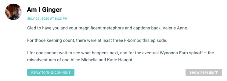 Glad to have you and your magnificent metaphors and captions back, Valerie Anne. For those keeping count, there were at least three F-bombs this episode. I for one cannot wait to see what happens next, and for the eventual Wynonna Earp spinoff – the misadventures of one Alice Michelle and Katie Haught.