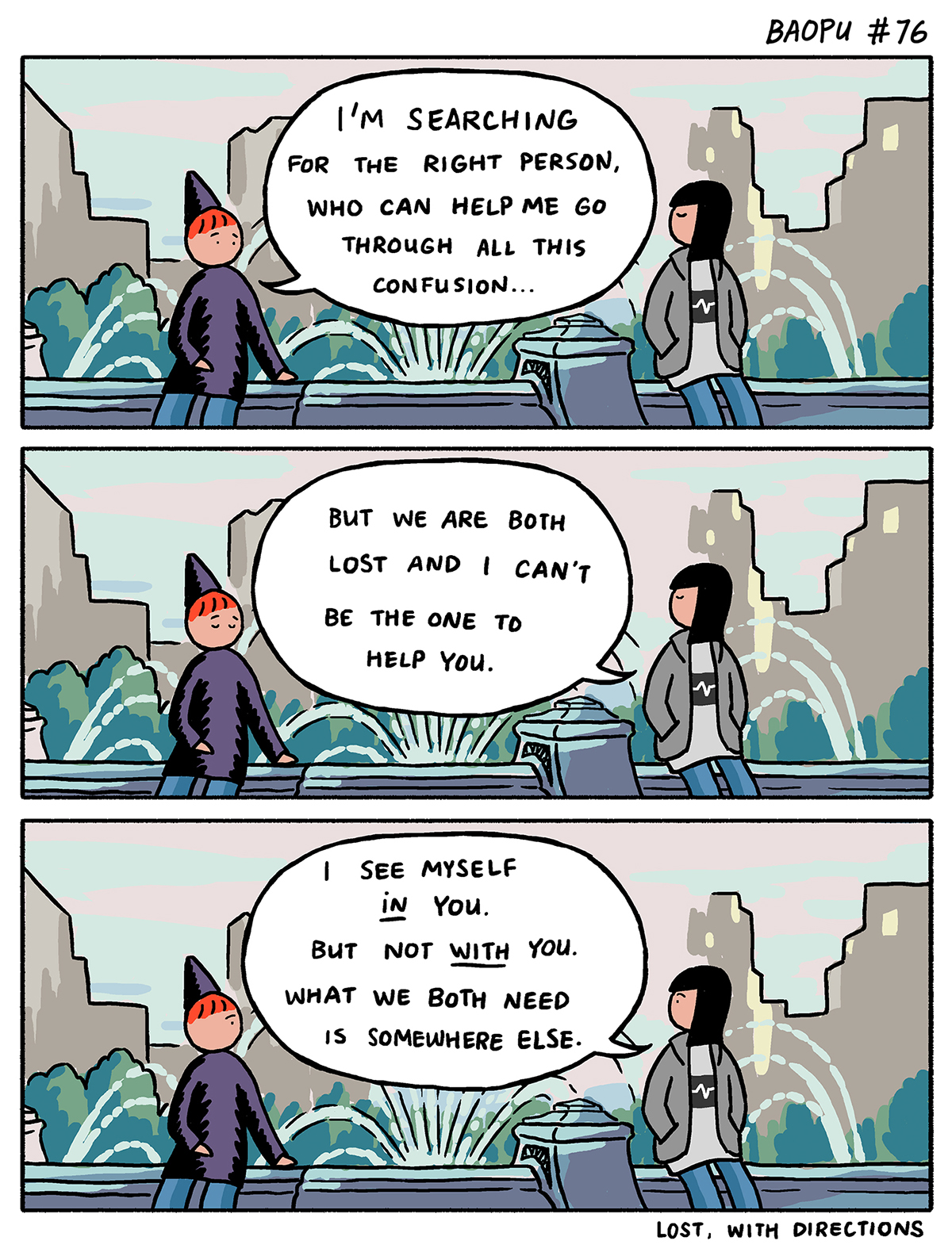 """A cartoon of two friends sit on a park bench. One has short red hair and a pointy hat. The other has jet black hair to their shoulders and green jacket. The friend with red hair says, """"I'm searching for the right person, who can help me through all this confusion. The friend in the green jacket responds, """"But we are both lost and I can't be the one to help you. I see myself in you, but not with you. What we both need is somewhere else."""