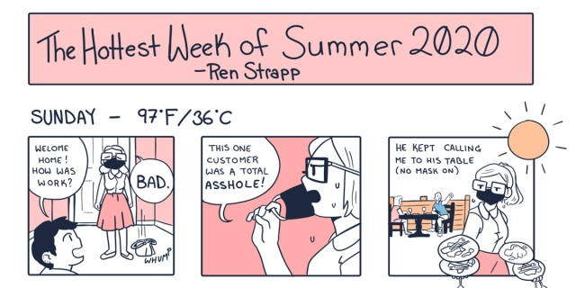 A hand drawn cartoon of fictional, hot summer week in Portland. The sketches are black and white against a peachy-pink background. One queer partner complains to their other about having to serve a customer at their restaurant who refuses to wear a mask. The temperature outside is 97 degrees. It's HOT and the sun blazes.