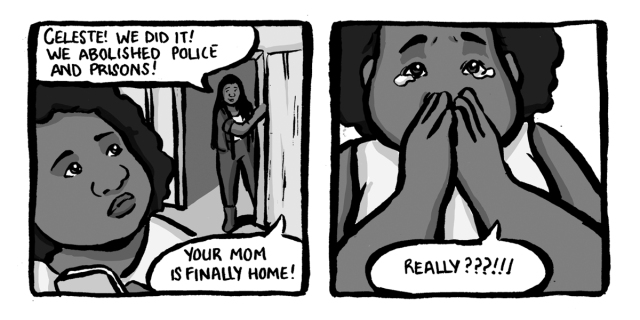 In a two-panel black & white comic, a friend comes to the door to tell Celeste that prisons have been abolished and that means her mom is coming home. Celeste cries.