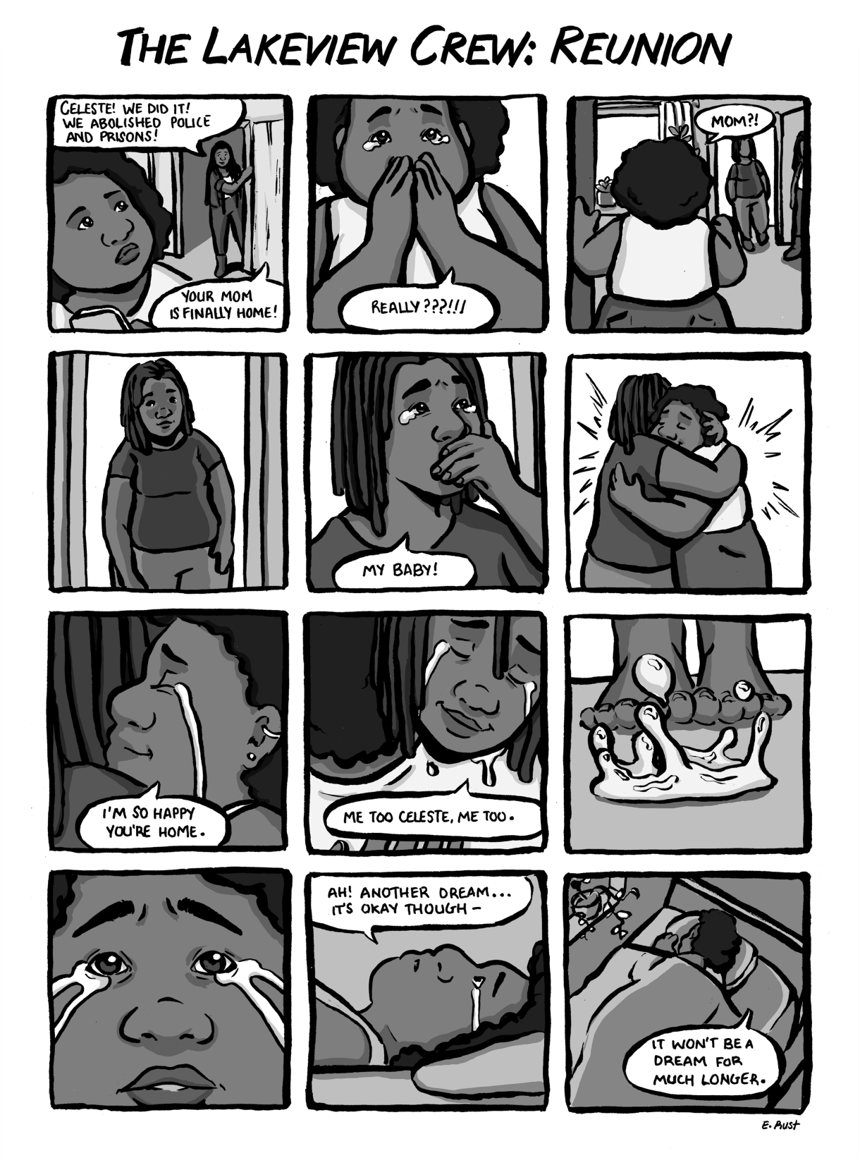 In a 12-panel black and whit comic, a friend comes to the door to tell Celeste that prisons have been abolished and her mom is coming home. Celeste and her mother cry together, hugging, at their reunion. Celeste wakes up from her happy dream — still in tears. But she hugs her pillow and reminds herself that this faraway reality won't be only a dream much longer.