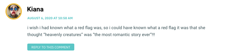 "i wish i had known what a red flag was, so i could have known what a red flag it was that she thought ""heavenly creatures"" was ""the most romantic story ever""!!!"