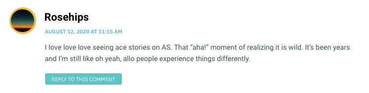 """I love love love seeing ace stories on AS. That """"aha!"""" moment of realizing it is wild. It's been years and I'm still like oh yeah, allo people experience things differently."""