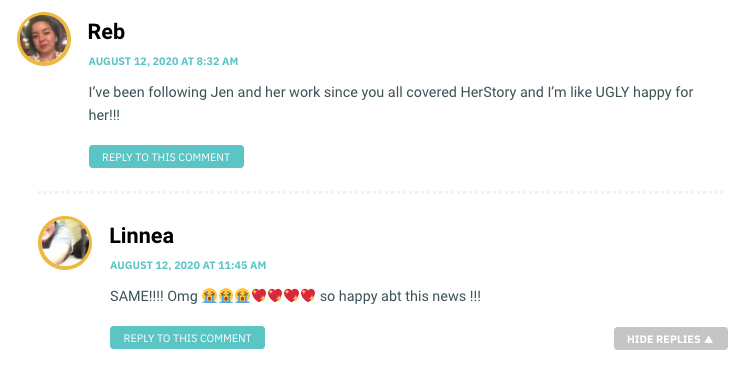 Reb: I've been following Jen and her work since you all covered HerStory and I'm like UGLY happy for her!!! / Linnea: SAME!!!! Omg 😭😭😭💖💖💖💖 so happy abt this news !!!