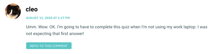 Umm. Wow. OK. I'm going to have to complete this quiz when I'm not using my work laptop. I was not expecting that first answer!