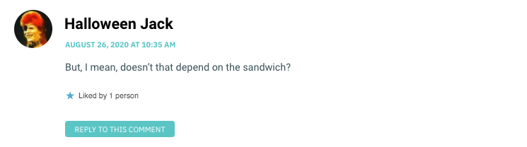 But, I mean, doesn't that depend on the sandwich?